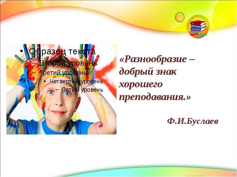 «Разнообразие – добрый знак хорошего преподавания.» Ф.И.Буслаев www.themega...