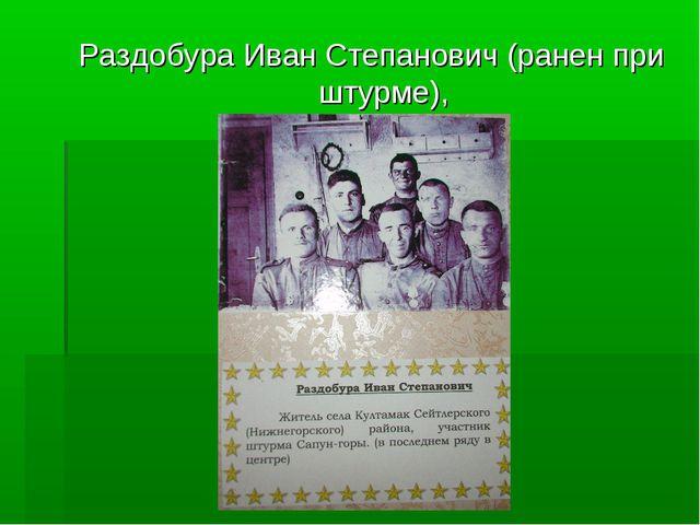 Раздобура Иван Степанович (ранен при штурме),
