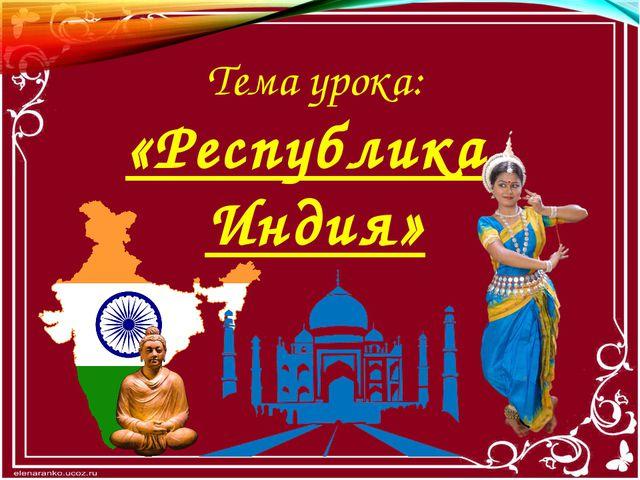 Тема урока: «Республика Индия»