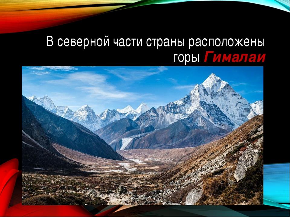 В северной части страны расположены горы Гималаи