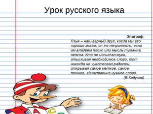 Эпиграф: Язык – наш верный друг, когда мы его хорошо знаем; он же неприятель,