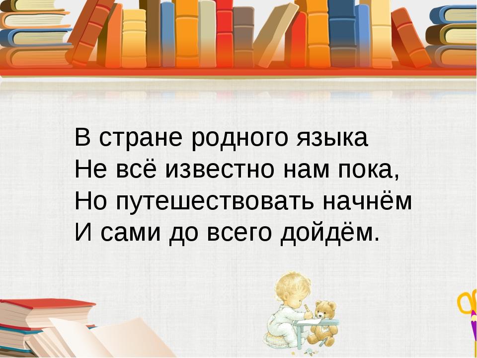 В стране родного языка Не всё известно нам пока, Но путешествовать начнём И с...