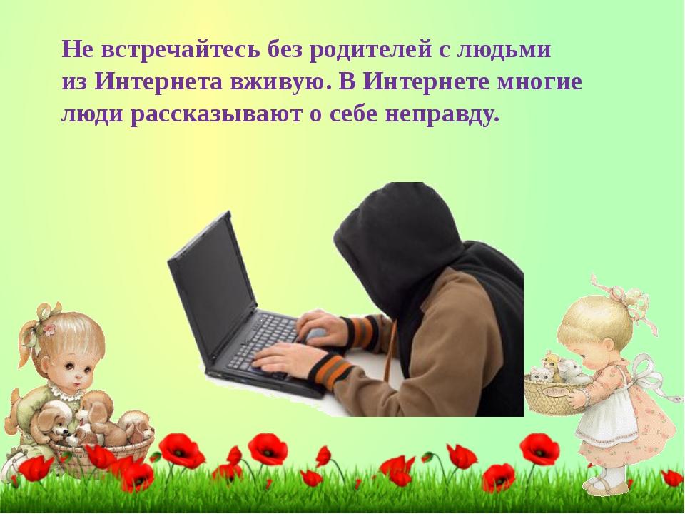 Невстречайтесь без родителей слюдьми изИнтернета вживую. ВИнтернете многи...