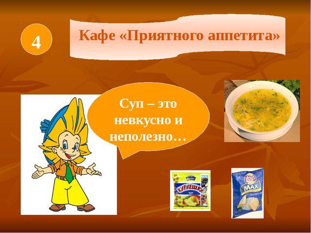 4 Кафе «Приятного аппетита» Суп – это невкусно и неполезно…