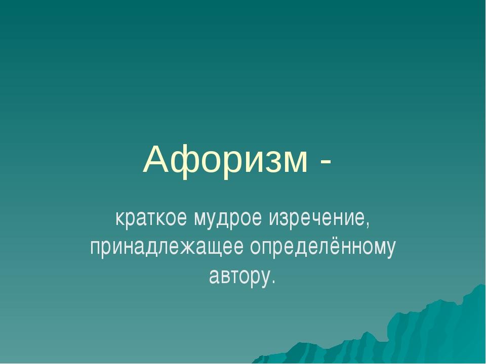 Афоризм - краткое мудрое изречение, принадлежащее определённому автору.