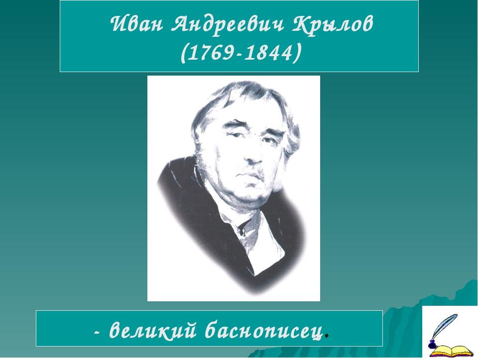 Иван Андреевич Крылов (1769-1844) - великий баснописец.