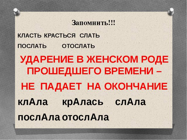 Запомнить!!! КЛАСТЬКРАСТЬСЯСЛАТЬ ПОСЛАТЬОТОСЛАТЬ УДАРЕНИЕ В ЖЕНСКОМ РОД...