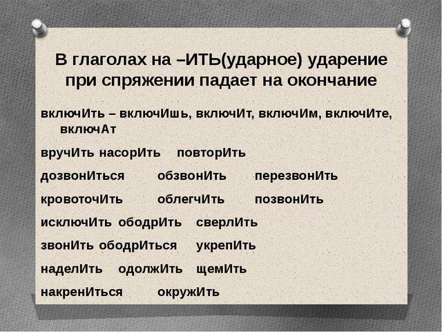 В глаголах на –ИТЬ(ударное) ударение при спряжении падает на окончание включИ...