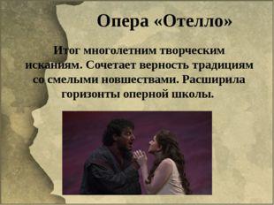 Опера «Отелло» Итог многолетним творческим исканиям. Сочетает верность традиц