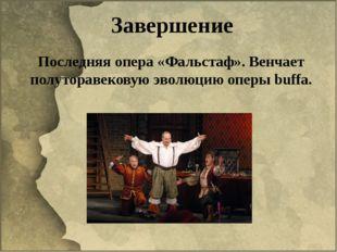 Завершение Последняя опера «Фальстаф». Венчает полуторавековую эволюцию оперы