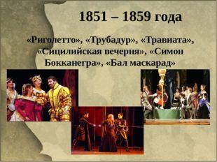 1851 – 1859 года «Риголетто», «Трубадур», «Травиата», «Сицилийская вечерня»,