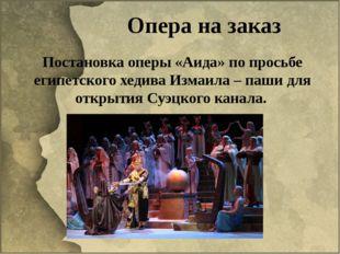 Опера на заказ Постановка оперы «Аида» по просьбе египетского хедива Измаила