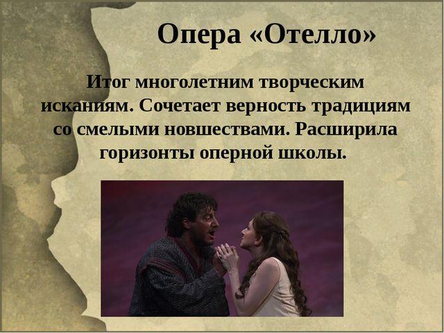 Опера «Отелло» Итог многолетним творческим исканиям. Сочетает верность традиц...