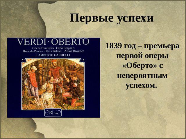 Первые успехи 1839 год – премьера первой оперы «Оберто» с невероятным успехом.