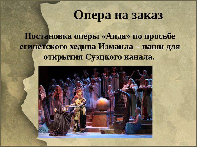 Опера на заказ Постановка оперы «Аида» по просьбе египетского хедива Измаила...