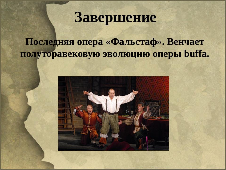 Завершение Последняя опера «Фальстаф». Венчает полуторавековую эволюцию оперы...