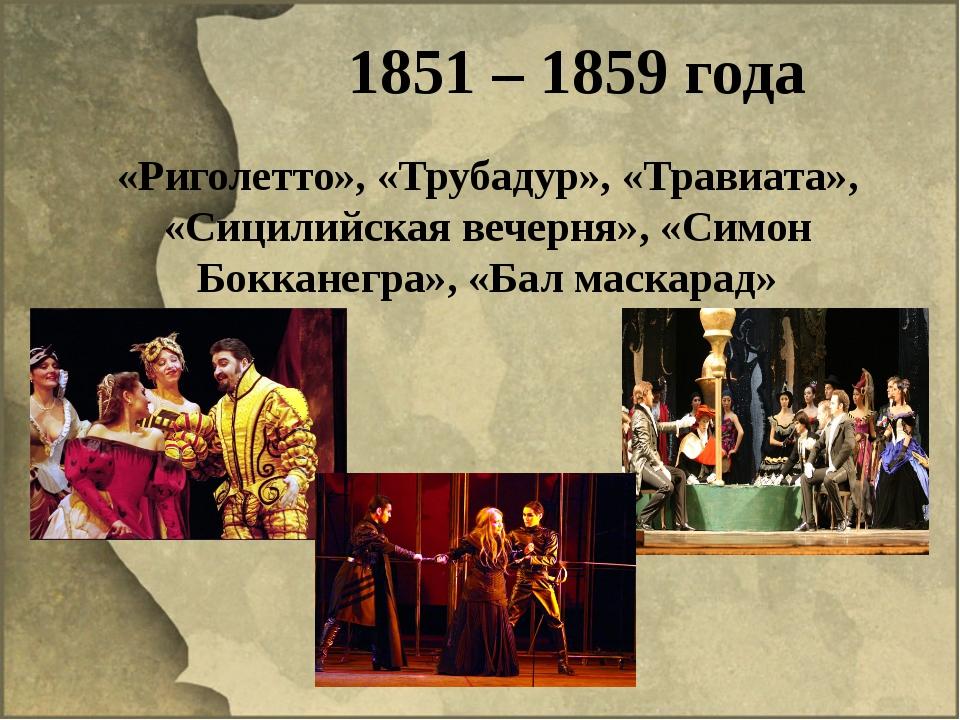 1851 – 1859 года «Риголетто», «Трубадур», «Травиата», «Сицилийская вечерня»,...