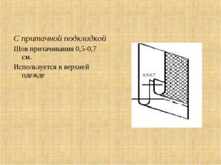 С притачной подкладкой Шов притачивания 0,5-0,7 см. Используется в верхней од
