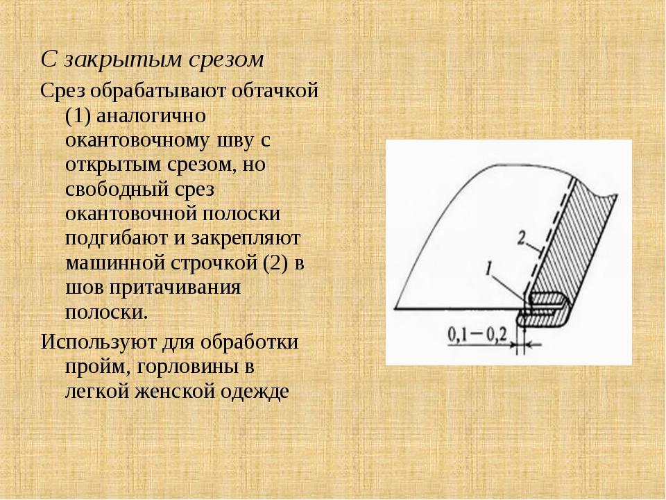 С закрытым срезом Срез обрабатывают обтачкой (1) аналогично окантовочному шву...