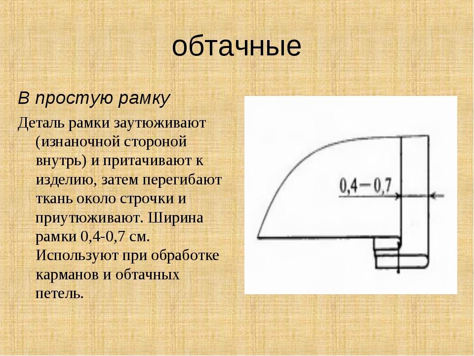обтачные В простую рамку Деталь рамки заутюживают (изнаночной стороной внутрь...