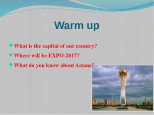 Warm up What is the capital of our country? Where will be EXPO-2017? What do