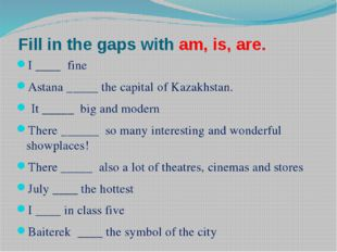 Fill in the gaps with am, is, are. I ____ fine Astana _____ the capital of Ka