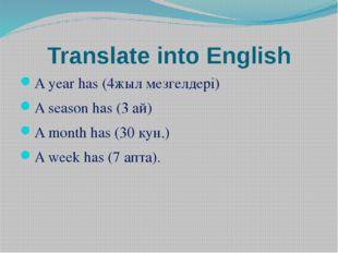 Translate into English A year has (4жыл мезгелдері) A season has (3 ай) A mon