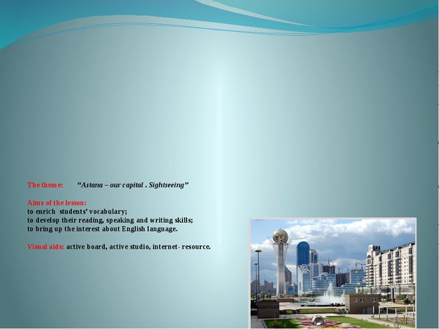 """The theme: """"Astana – our capital . Sightseeing"""" Aims of the lesson: to enrich..."""