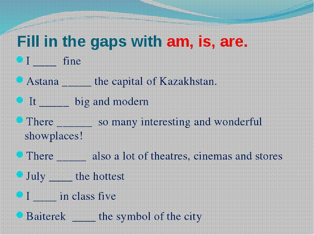 Fill in the gaps with am, is, are. I ____ fine Astana _____ the capital of Ka...