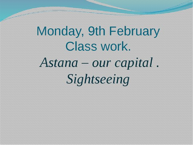 Monday, 9th February Class work. Astana – our capital . Sightseeing