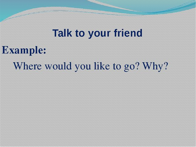 Talk to your friend Example: Where would you like to go? Why?