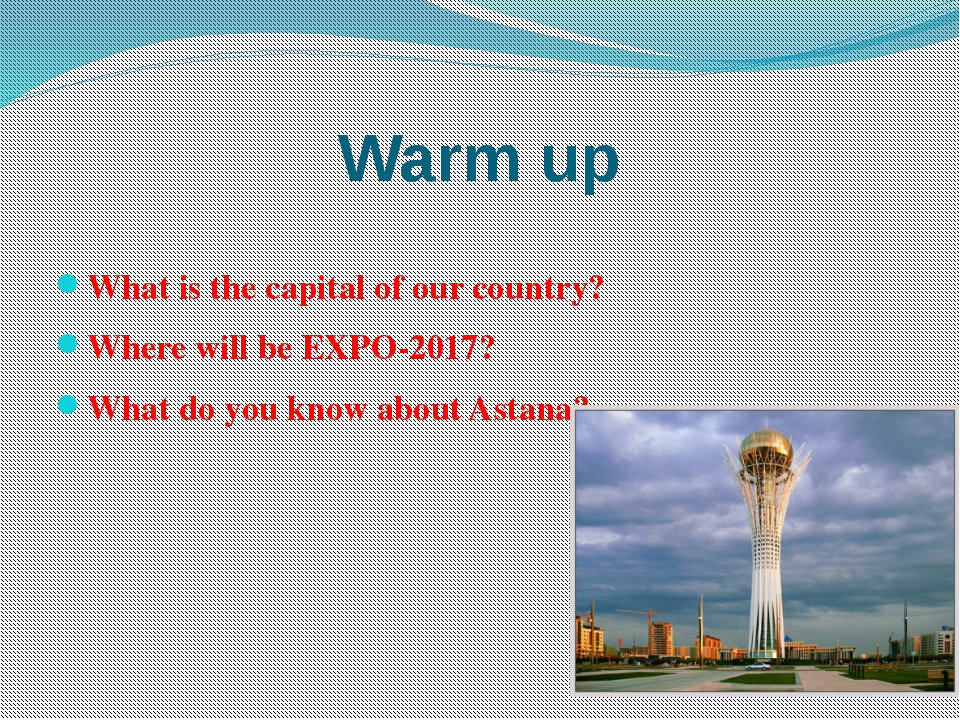 Warm up What is the capital of our country? Where will be EXPO-2017? What do...