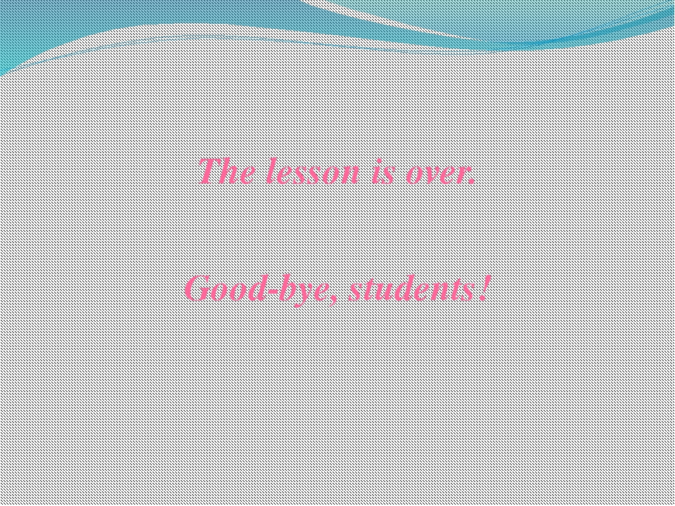 The lesson is over. Good-bye, students!