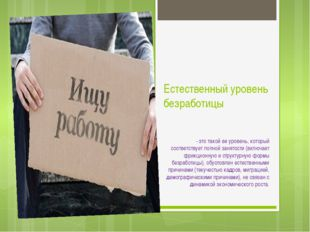 Естественный уровень безработицы - это такой ее уровень, который соответствуе