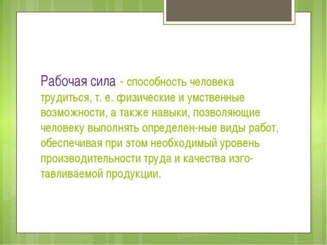 Рабочая сила - способность человека трудиться, т. е. физические и умственные...