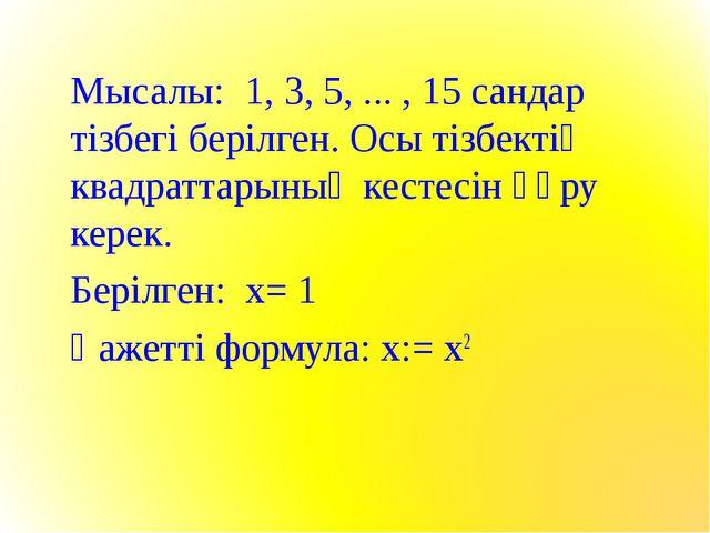 Мысалы: 1, 3, 5, ... , 15 сандар тізбегі берілген. Осы тізбектің квадраттарын...