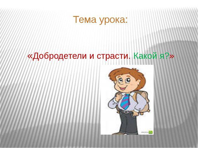Тема урока: «Добродетели и страсти. Какой я?»