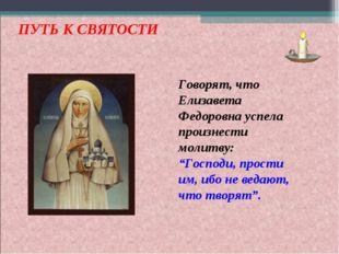 """ПУТЬ К СВЯТОСТИ Говорят, что Елизавета Федоровна успела произнести молитву: """""""