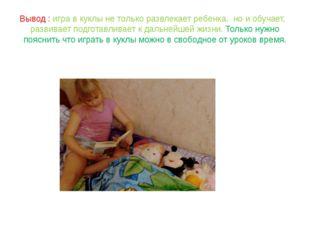 Вывод : игра в куклы не только развлекает ребенка, но и обучает, развивает по