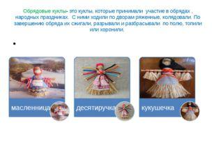Обрядовые куклы- это куклы, которые принимали участие в обрядах , народных пр