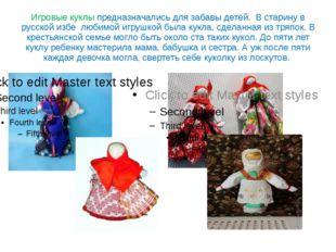 Игровые куклы предназначались для забавы детей. В старину в русской избе люби