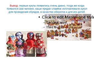 Вывод: первые куклы появились очень давно, тогда же когда появился сам челове