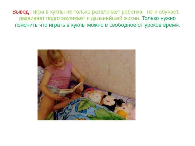 Вывод : игра в куклы не только развлекает ребенка, но и обучает, развивает по...