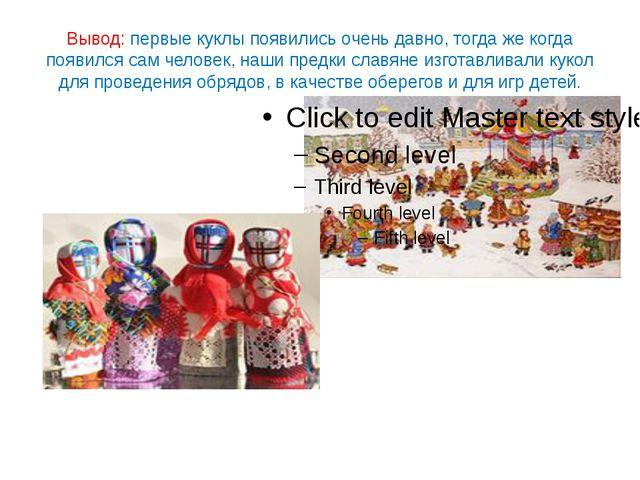 Вывод: первые куклы появились очень давно, тогда же когда появился сам челове...