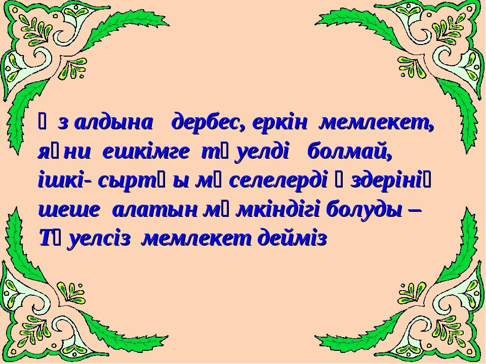 Өз алдына дербес, еркін мемлекет, яғни ешкімге тәуелді болмай, ішкі- сыртқы м...