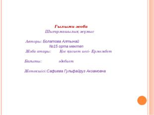 Ғылыми жоба  Шығармашылық жұмыс Авторы: Болатова Алтынай №15 орта