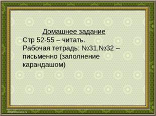 Домашнее задание Стр 52-55 – читать. Рабочая тетрадь: №31,№32 –письменно (зап