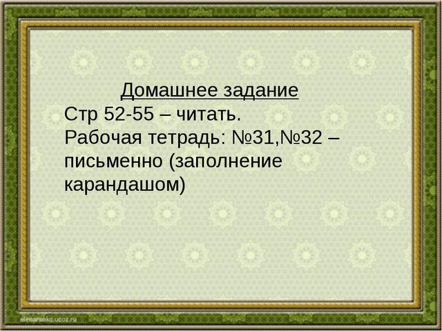 Домашнее задание Стр 52-55 – читать. Рабочая тетрадь: №31,№32 –письменно (зап...