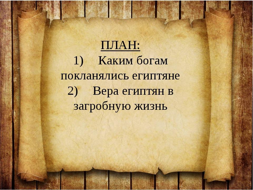 ПЛАН: 1)Каким богам покланялись египтяне 2)Вера египтян в загробную жизнь