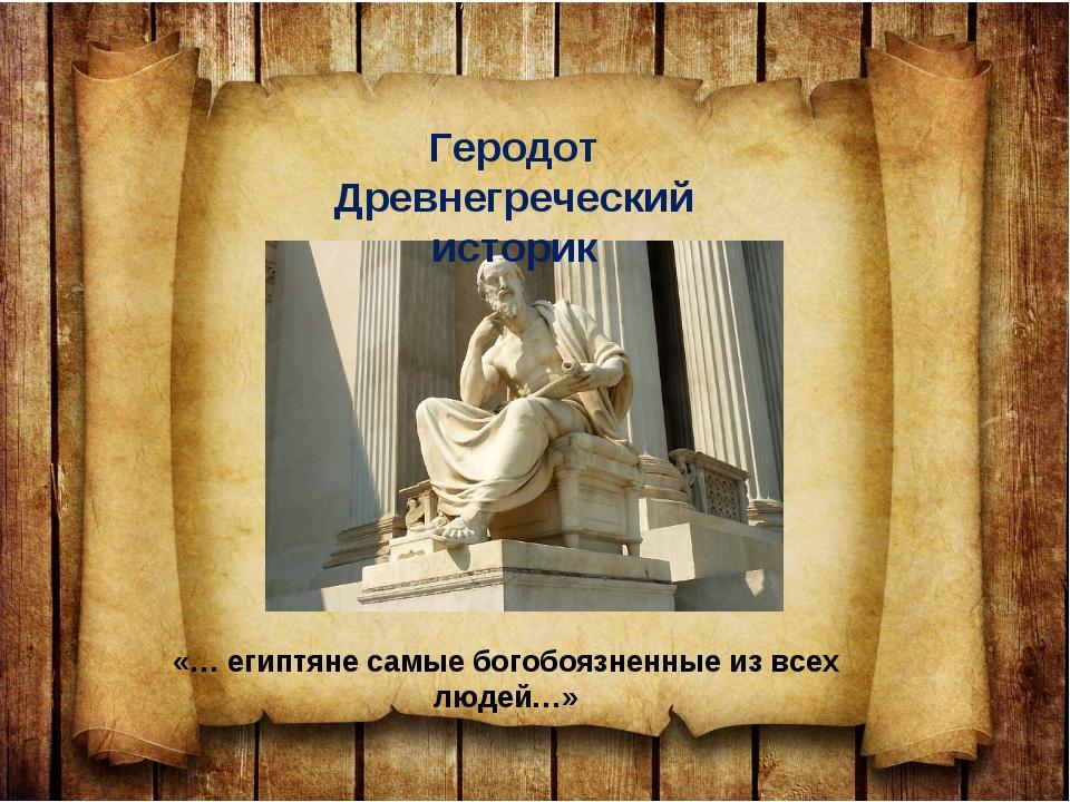 Геродот Древнегреческий историк «… египтяне самые богобоязненные из всех люде...